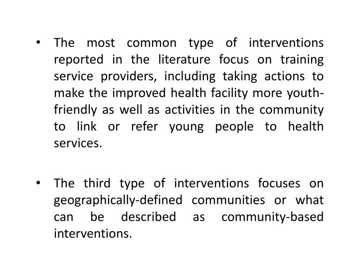 The most common type of interventions reported in the literature focus on training service providers, including taking actions to make the improved health facility more youth-friendly as well as activities in the community to link or refer young people to health services.