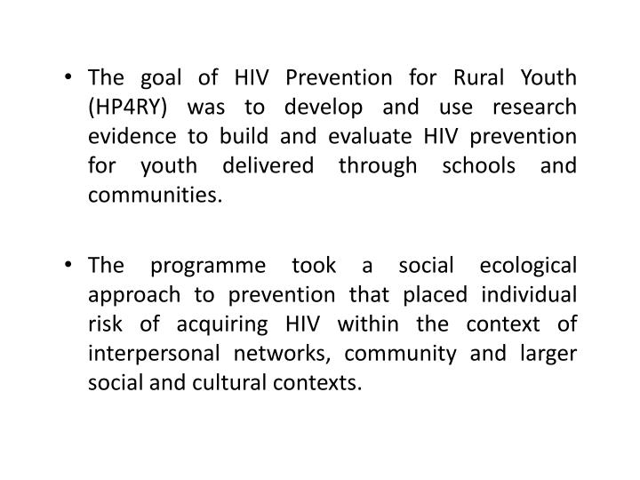 The goal of HIV Prevention for Rural Youth (HP4RY) was to develop and use research evidence to build and evaluate HIV prevention for youth delivered through schools and communities.