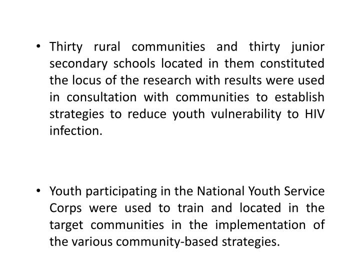 Thirty rural communities and thirty junior secondary schools located in them constituted the locus of the research with results were used in consultation with communities to establish strategies to reduce youth vulnerability to HIV infection