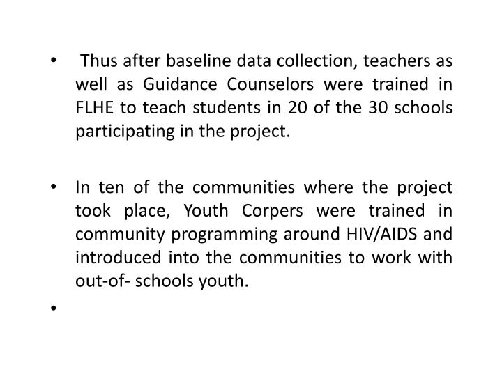 Thus after baseline data collection, teachers as well as Guidance Counselors were trained in FLHE to teach students in 20 of the 30 schools participating in the project.
