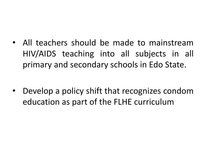 All teachers should be made to mainstream HIV/AIDS teaching into all subjects in all primary and secondary schools in Edo State.