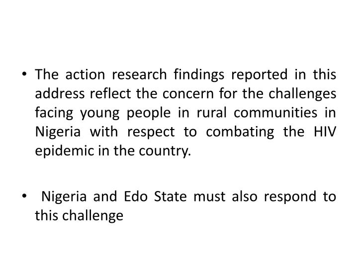 The action research findings reported in this address reflect the concern for the challenges facing young people in rural communities in Nigeria with respect to combating the HIV epidemic in the country.