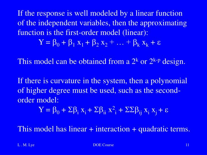 If the response is well modeled by a linear function of the independent variables, then the approximating function is the first-order model (linear):