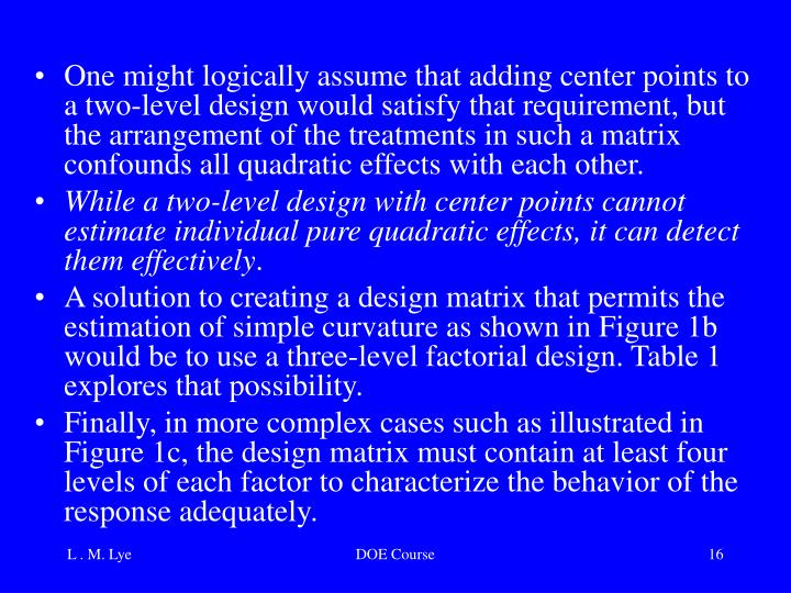 One might logically assume that adding center points to a two-level design would satisfy that requirement, but the arrangement of the treatments in such a matrix confounds all quadratic effects with each other.