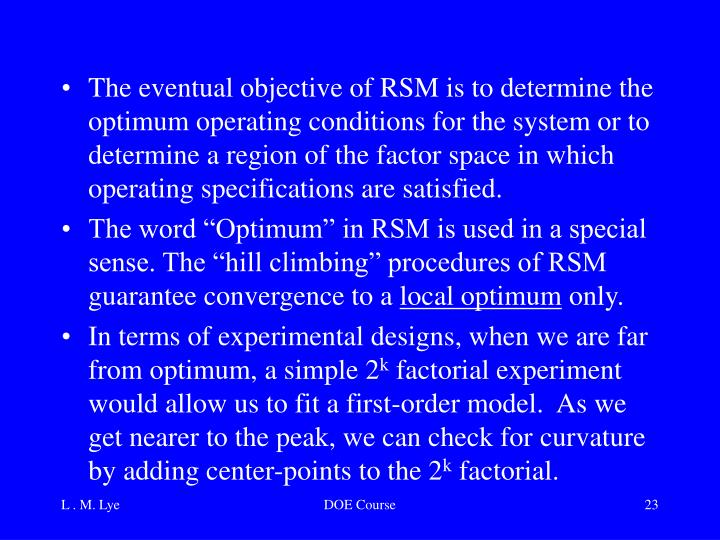 The eventual objective of RSM is to determine the optimum operating conditions for the system or to determine a region of the factor space in which operating specifications are satisfied.