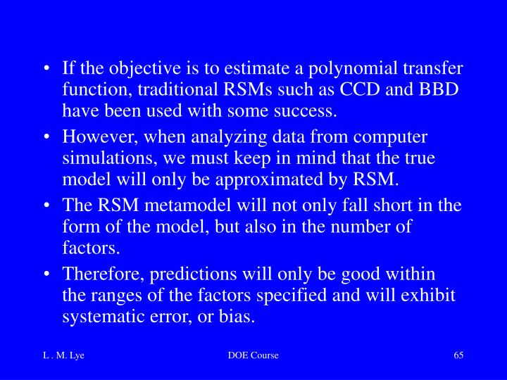 If the objective is to estimate a polynomial transfer function, traditional RSMs such as CCD and BBD have been used with some success.