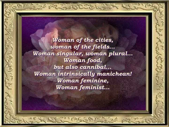 Woman of the cities,                            woman of the fields...