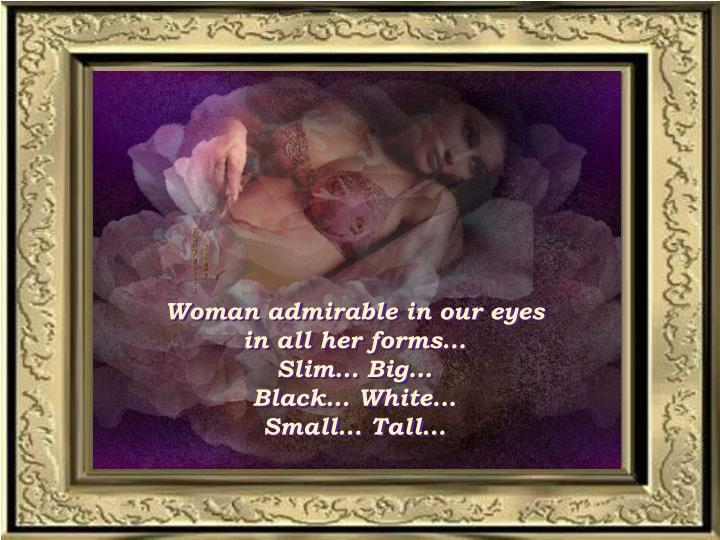 Woman admirable in our eyes       in all her forms...