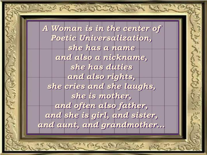 A Woman is in the center of  Poetic Universalization,          she has a name                      and also a nickname,             she has duties                        and also rights,                      she cries and she laughs,       she is mother,                         and often also father,            and she is girl, and sister,         and aunt, and grandmother...
