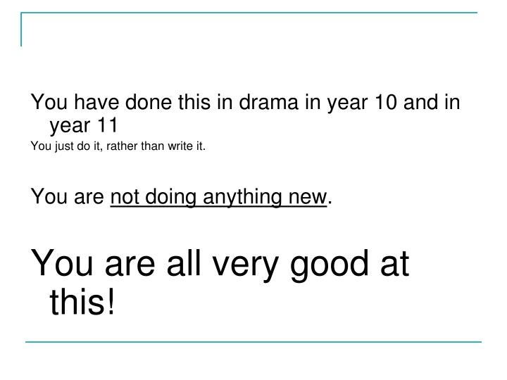 You have done this in drama in year 10 and in year 11