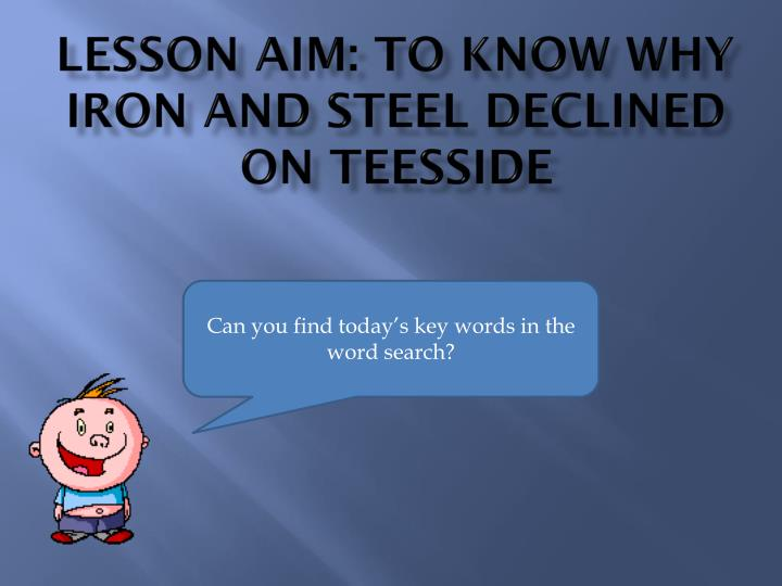 Lesson aim: to know why iron and steel declined on