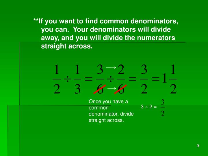 **If you want to find common denominators, you can.  Your denominators will divide away, and you will divide the numerators straight across.