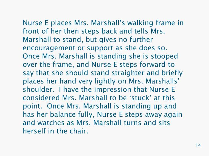 Nurse E places Mrs. Marshall's walking frame in front of her then steps back and tells Mrs. Marshall to stand, but gives no further encouragement or support as she does so.  Once Mrs. Marshall is standing she is stooped over the frame, and Nurse E steps forward to say that she should stand straighter and briefly places her hand very lightly on Mrs. Marshalls' shoulder.  I have the impression that Nurse E considered Mrs. Marshall to be 'stuck' at this point.  Once Mrs. Marshall is standing up and has her balance fully, Nurse E steps away again and watches as Mrs. Marshall turns and sits herself in the chair.