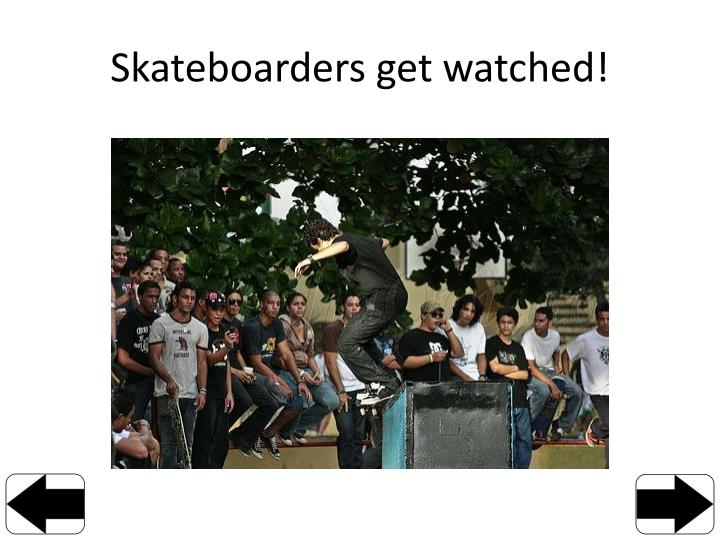 Skateboarders get watched!