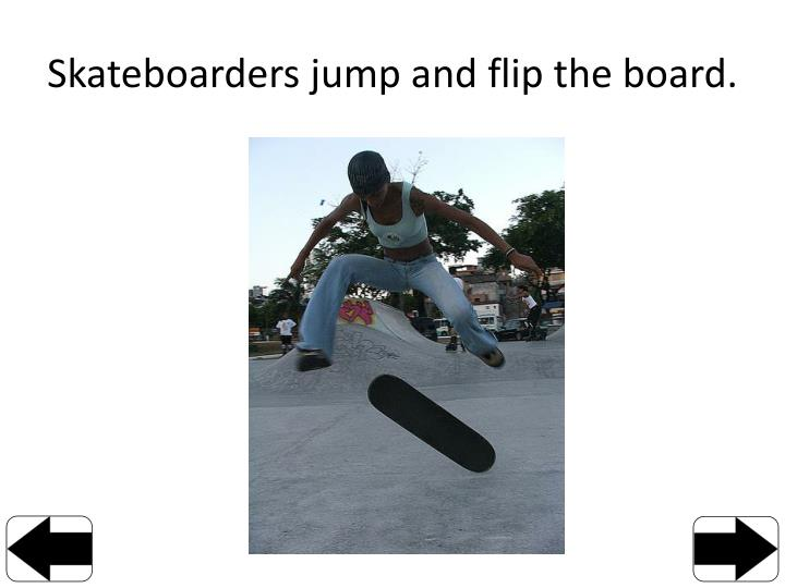 Skateboarders jump and flip the board.