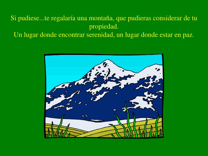 Si pudiese...te regalaría una montaña, que pudieras considerar de tu propiedad.