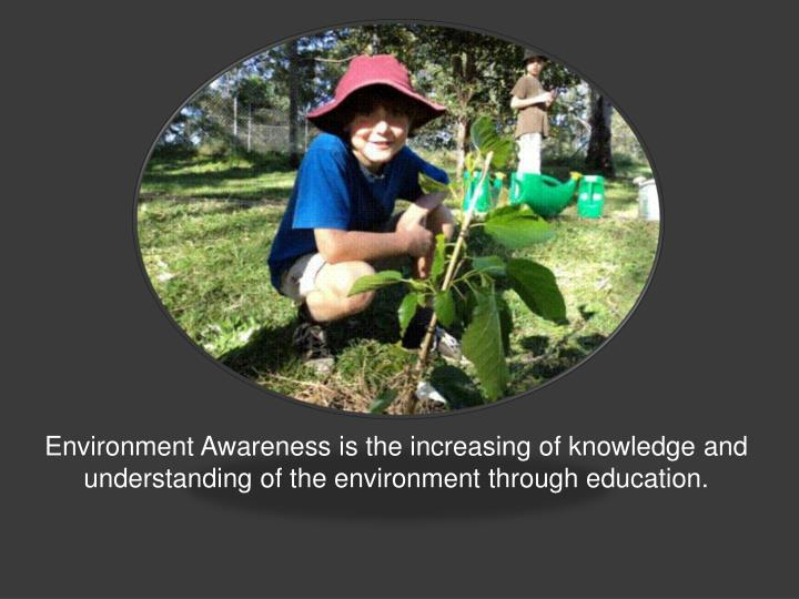 Environment Awareness is the increasing of knowledge and understanding of the environment through education.