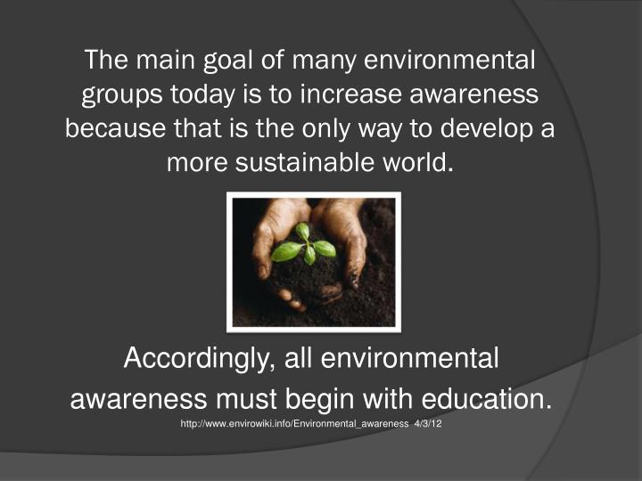 The main goal of many environmental groups today is to increase awareness because that is the only way to develop a more sustainable world.