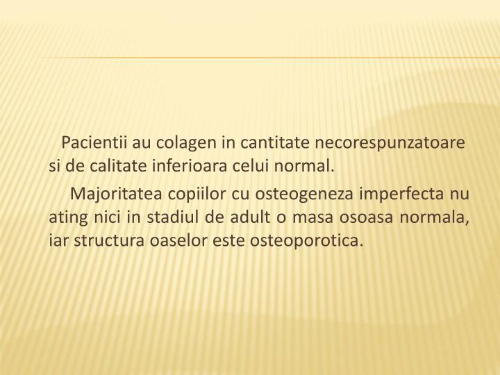 Pacientii au colagen in cantitate necorespunzatoare si de calitate inferioara celui normal.