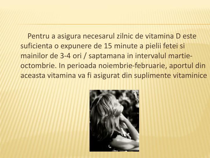 Pentru a asigura necesarul zilnic de vitamina D este suficienta o expunere de 15 minute a pielii fetei si mainilor de 3-4 ori / saptamana in intervalul martie-octombrie. In perioada noiembrie-februarie, aportul din aceasta vitamina va fi asigurat din suplimente vitaminice