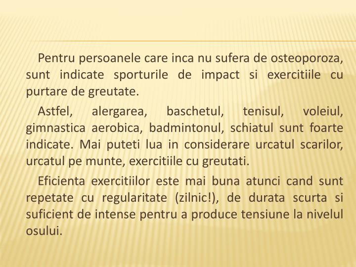 Pentru persoanele care inca nu sufera de osteoporoza, sunt indicate sporturile de impact si exercitiile cu purtare de greutate.