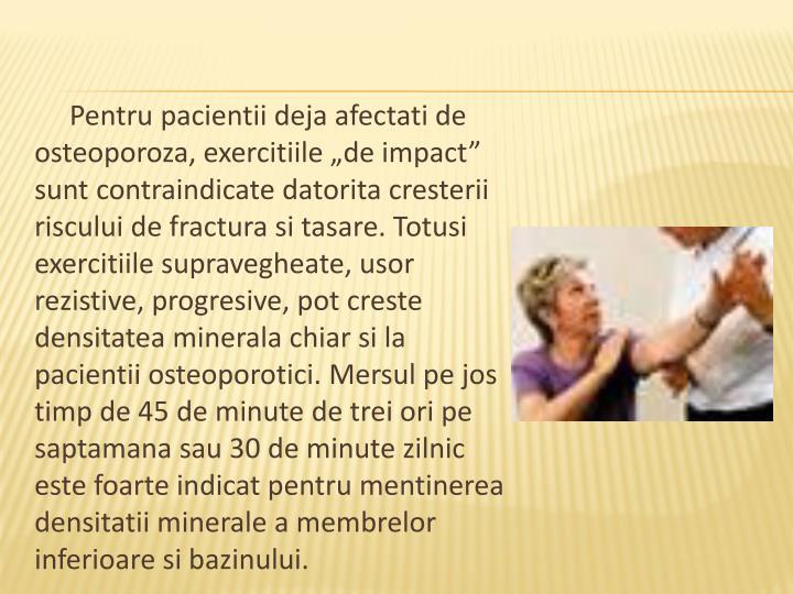 """Pentru pacientii deja afectati de osteoporoza, exercitiile """"de impact"""" sunt contraindicate datorita cresterii riscului de fractura si tasare. Totusi exercitiile supravegheate, usor rezistive, progresive, pot creste densitatea minerala chiar si la pacientii osteoporotici. Mersul pe jos timp de 45 de minute de trei ori pe saptamana sau 30 de minute zilnic este foarte indicat pentru mentinerea densitatii minerale a membrelor inferioare si bazinului."""