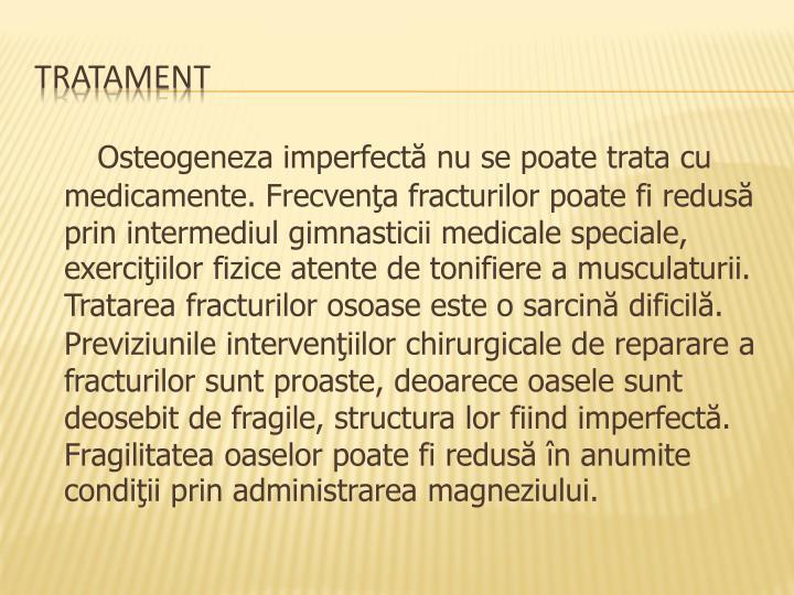 Osteogeneza imperfectă nu se poate trata cu medicamente. Frecvenţa fracturilor poate fi redusă prin intermediul gimnasticii medicale speciale, exerciţiilor fizice atente de tonifiere a musculaturii.