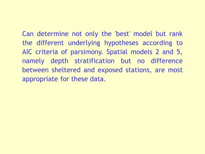 Can determine not only the 'best' model but rank the different underlying hypotheses according to AIC criteria of parsimony. Spatial models 2 and 5, namely depth stratification but no difference between sheltered and exposed stations, are most appropriate for these data.