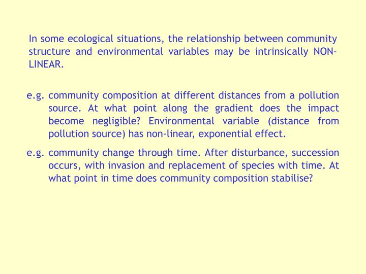 In some ecological situations, the relationship between community structure and environmental variables may be intrinsically NON-LINEAR.