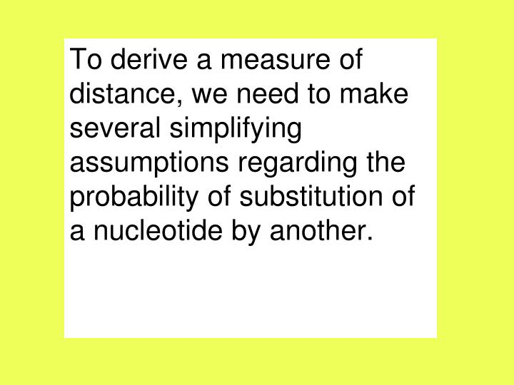 To derive a measure of distance, we need to make several simplifying assumptions regarding the probability of substitution of a nucleotide by another.