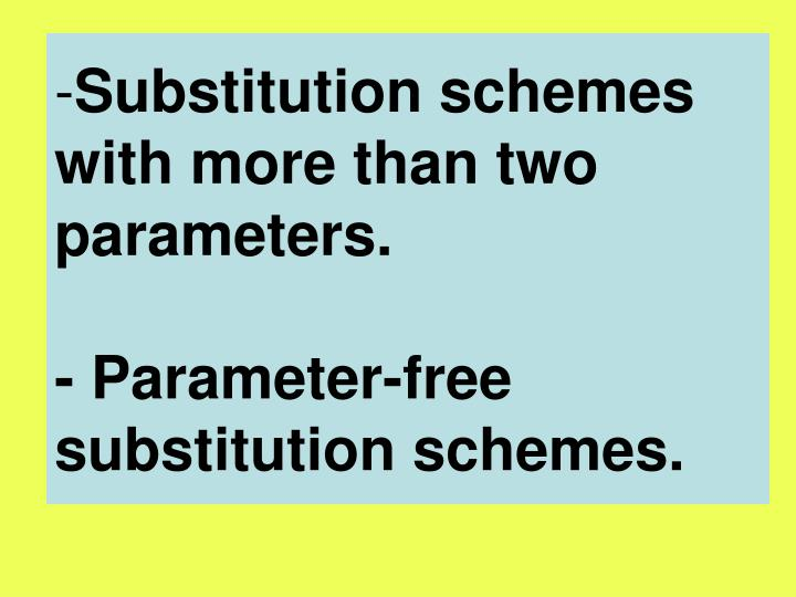 Substitution schemes with more than two parameters.