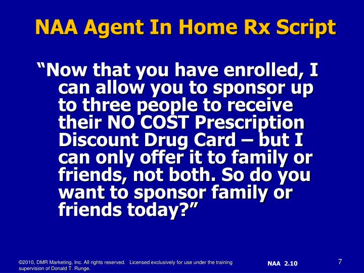 """Now that you have enrolled, I can allow you to sponsor up to three people to receive their NO COST Prescription Discount Drug Card – but I can only offer it to family or friends, not both. So do you want to sponsor family or friends today?"""