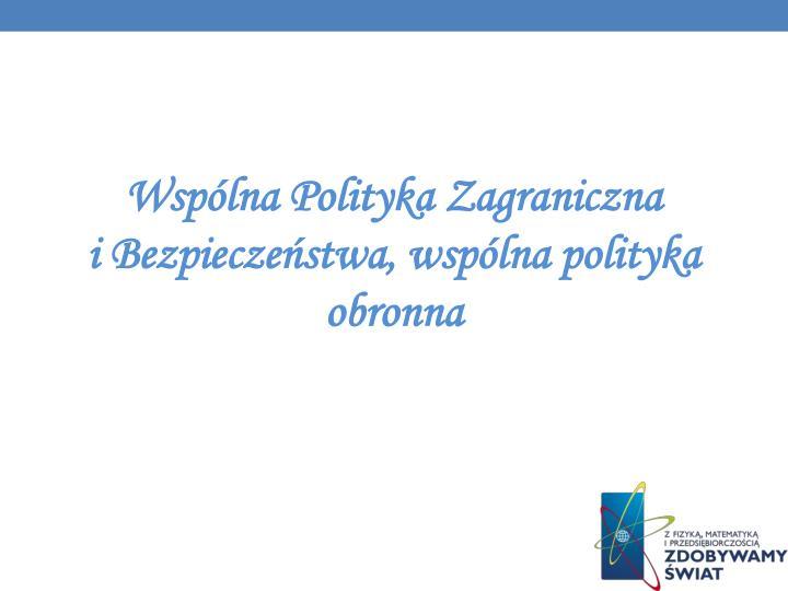 Wspólna Polityka Zagraniczna              i Bezpieczeństwa, wspólna polityka obronna
