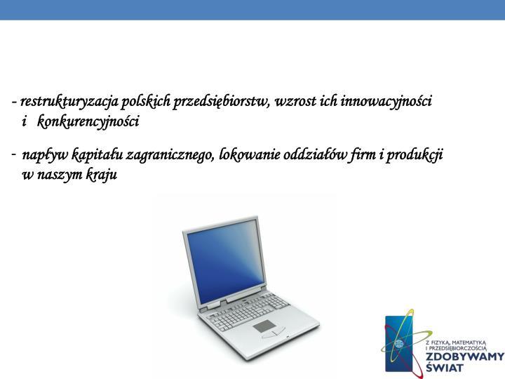 - restrukturyzacja polskich przedsiębiorstw, wzrost ich innowacyjności              i   konkurencyjności