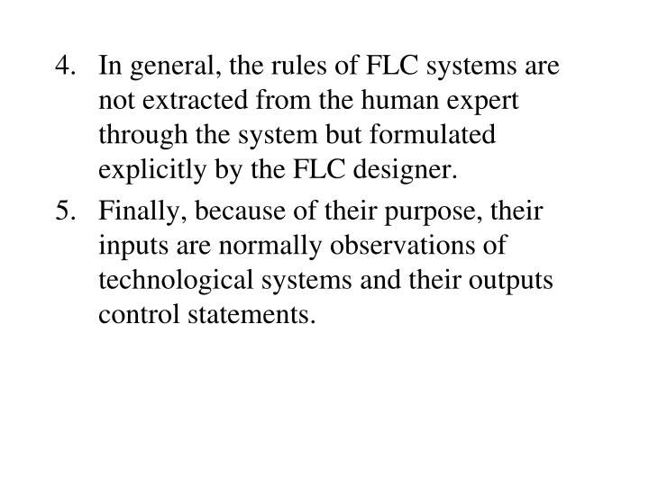 In general, the rules of FLC systems are not extracted from the human expert through the system but formulated explicitly by the FLC designer.