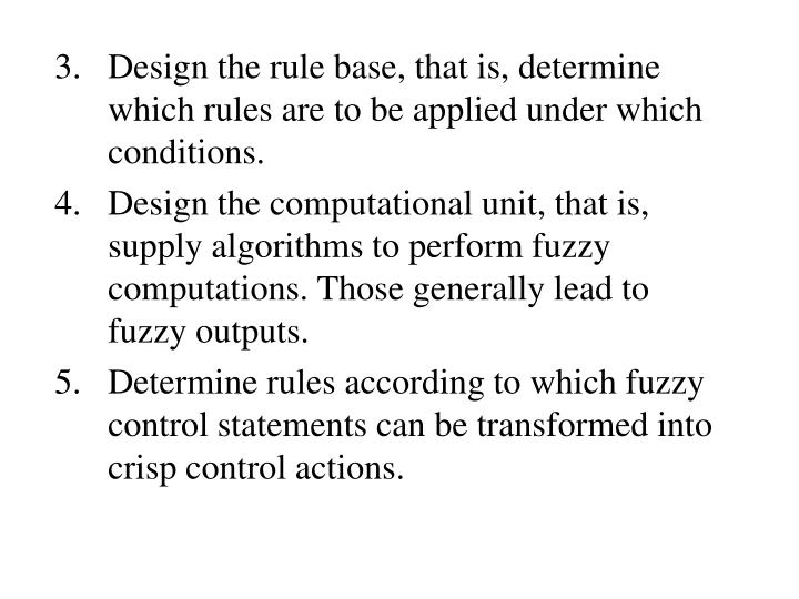 3.   Design the rule base, that is, determine which rules are to be applied under which conditions.