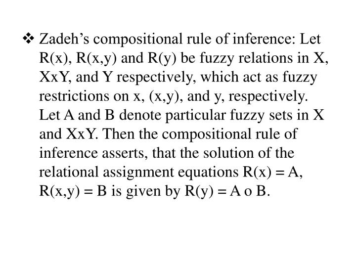 Zadeh's compositional rule of inference: Let R(x), R(x,y) and R(y) be fuzzy relations in X, XxY, and Y respectively, which act as fuzzy restrictions on x, (x,y), and y, respectively. Let A and B denote particular fuzzy sets in X and XxY. Then the compositional rule of inference asserts, that the solution of the relational assignment equations R(x) = A, R(x,y) = B is given by R(y) = A o B.