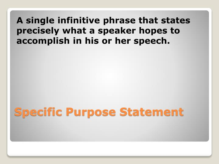 A single infinitive phrase that states precisely what a speaker hopes to accomplish in his or her speech.