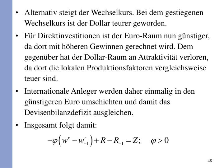 Alternativ steigt der Wechselkurs. Bei dem gestiegenen Wechselkurs ist der Dollar teurer geworden.