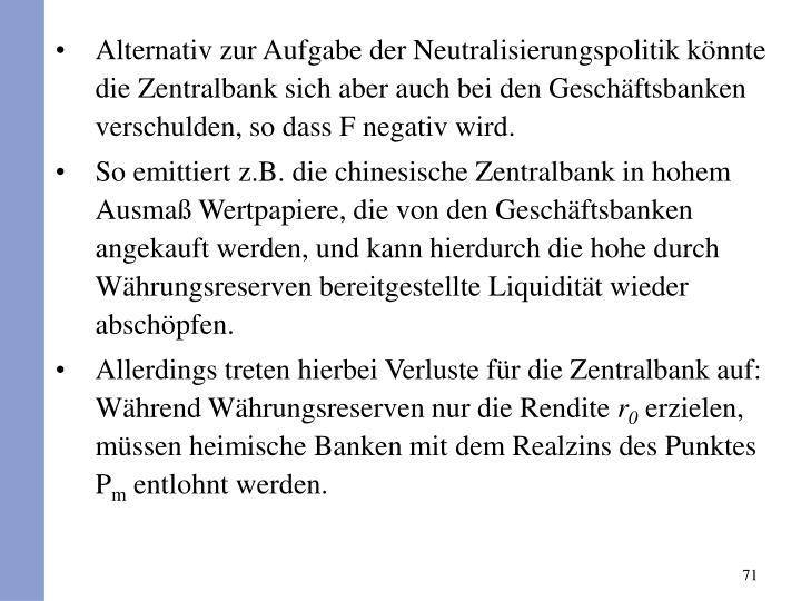 Alternativ zur Aufgabe der Neutralisierungspolitik knnte die Zentralbank sich aber auch bei den Geschftsbanken verschulden, so dass F negativ wird.