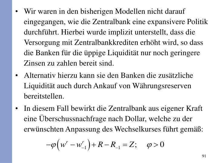 Wir waren in den bisherigen Modellen nicht darauf eingegangen, wie die Zentralbank eine expansivere Politik durchfhrt. Hierbei wurde implizit unterstellt, dass die Versorgung mit Zentralbankkrediten erhht wird, so dass die Banken fr die ppige Liquiditt nur noch geringere Zinsen zu zahlen bereit sind.
