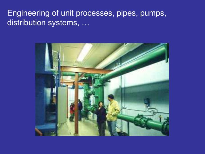 Engineering of unit processes, pipes, pumps, distribution systems, …