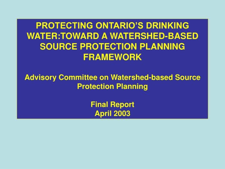 PROTECTING ONTARIO'S DRINKING WATER:TOWARD A WATERSHED-BASED SOURCE PROTECTION PLANNING FRAMEWORK