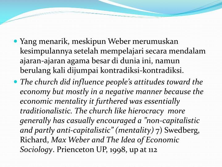 Yang menarik, meskipun Weber merumuskan kesimpulannya setelah mempelajari secara mendalam ajaran-ajaran agama besar di dunia ini, namun berulang kali dijumpai kontradiksi-kontradiksi.