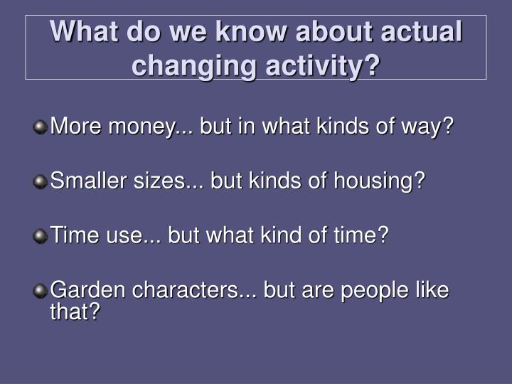 What do we know about actual changing activity?