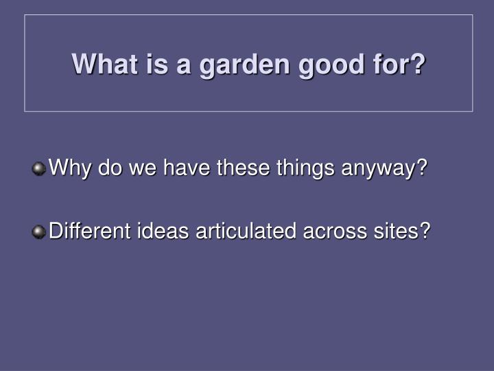 What is a garden good for?