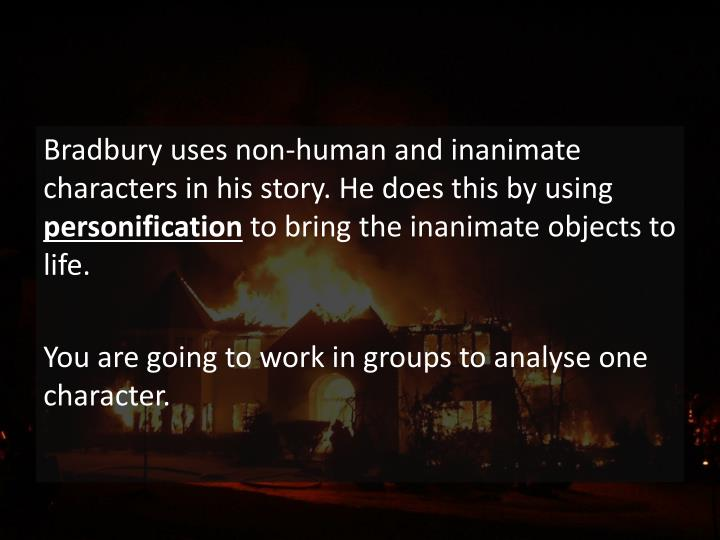 Bradbury uses non-human and inanimate characters in his story. He does this by using