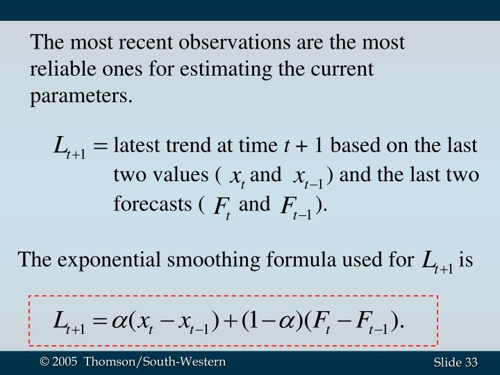 The most recent observations are the most reliable ones for estimating the current parameters.