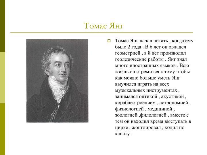 Томас Янг начал читать , когда ему было 2 года . В 6 лет он овладел геометрией , в 8 лет производил геодезические работы . Янг знал много иностранных языков . Всю жизнь он стремился к тому чтобы как можно больше уметь:Янг выучился играть на всех музыкальных инструментах , занимался оптикой , акустикой , кораблестроением , астрономией , физиологией , медициной , зоологией ,филологией , вместе с тем он находил время выступать в цирке , жонглировал , ходил по канату .
