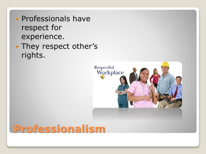 Professionals have respect for experience.